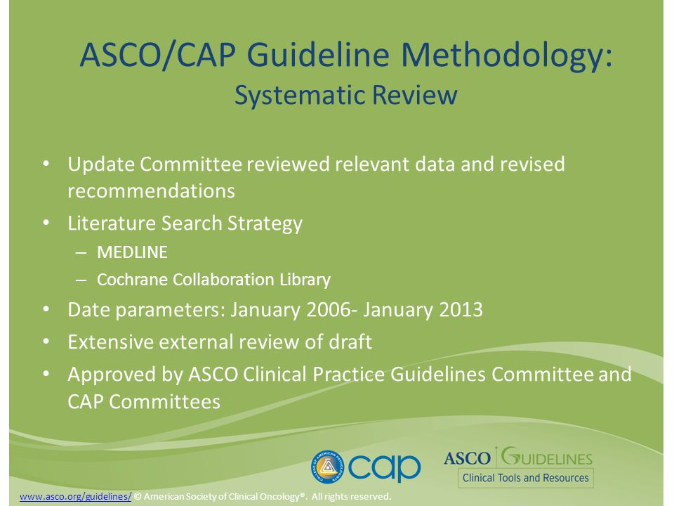 ASCO/CAP Guideline Methodology: Systematic Review Update Committee reviewed relevant data and revised recommendations Literature Search Strategy – MEDLINE – Cochrane Collaboration Library Date parameters: January 2006- January 2013 Extensive external review of draft Approved by ASCO Clinical Practice Guidelines Committee and CAP Committees www.asco.org/guidelines/www.asco.org/guidelines/ © American Society of Clinical Oncology®.