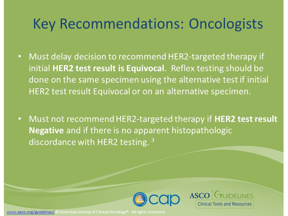 Key Recommendations: Oncologists Must delay decision to recommend HER2-targeted therapy if initial HER2 test result is Equivocal.