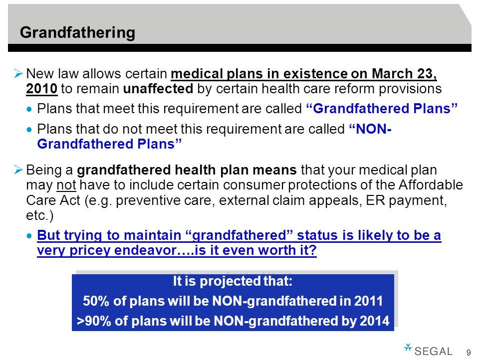9 Grandfathering  New law allows certain medical plans in existence on March 23, 2010 to remain unaffected by certain health care reform provisions  Plans that meet this requirement are called Grandfathered Plans  Plans that do not meet this requirement are called NON- Grandfathered Plans  Being a grandfathered health plan means that your medical plan may not have to include certain consumer protections of the Affordable Care Act (e.g.