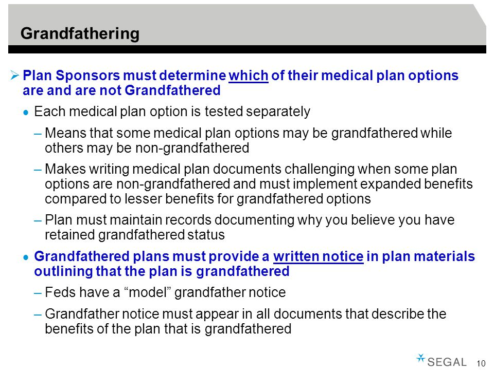 10 Grandfathering  Plan Sponsors must determine which of their medical plan options are and are not Grandfathered  Each medical plan option is tested separately –Means that some medical plan options may be grandfathered while others may be non-grandfathered –Makes writing medical plan documents challenging when some plan options are non-grandfathered and must implement expanded benefits compared to lesser benefits for grandfathered options –Plan must maintain records documenting why you believe you have retained grandfathered status  Grandfathered plans must provide a written notice in plan materials outlining that the plan is grandfathered –Feds have a model grandfather notice –Grandfather notice must appear in all documents that describe the benefits of the plan that is grandfathered