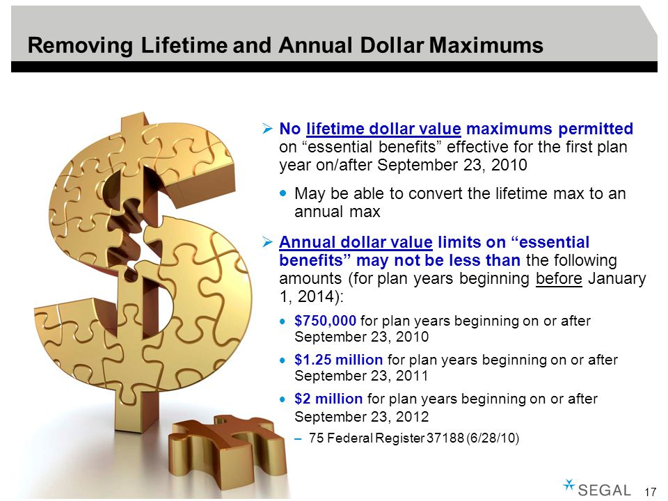 17 Removing Lifetime and Annual Dollar Maximums  No lifetime dollar value maximums permitted on essential benefits effective for the first plan year on/after September 23, 2010  May be able to convert the lifetime max to an annual max  Annual dollar value limits on essential benefits may not be less than the following amounts (for plan years beginning before January 1, 2014):  $750,000 for plan years beginning on or after September 23, 2010  $1.25 million for plan years beginning on or after September 23, 2011  $2 million for plan years beginning on or after September 23, 2012 –75 Federal Register 37188 (6/28/10)