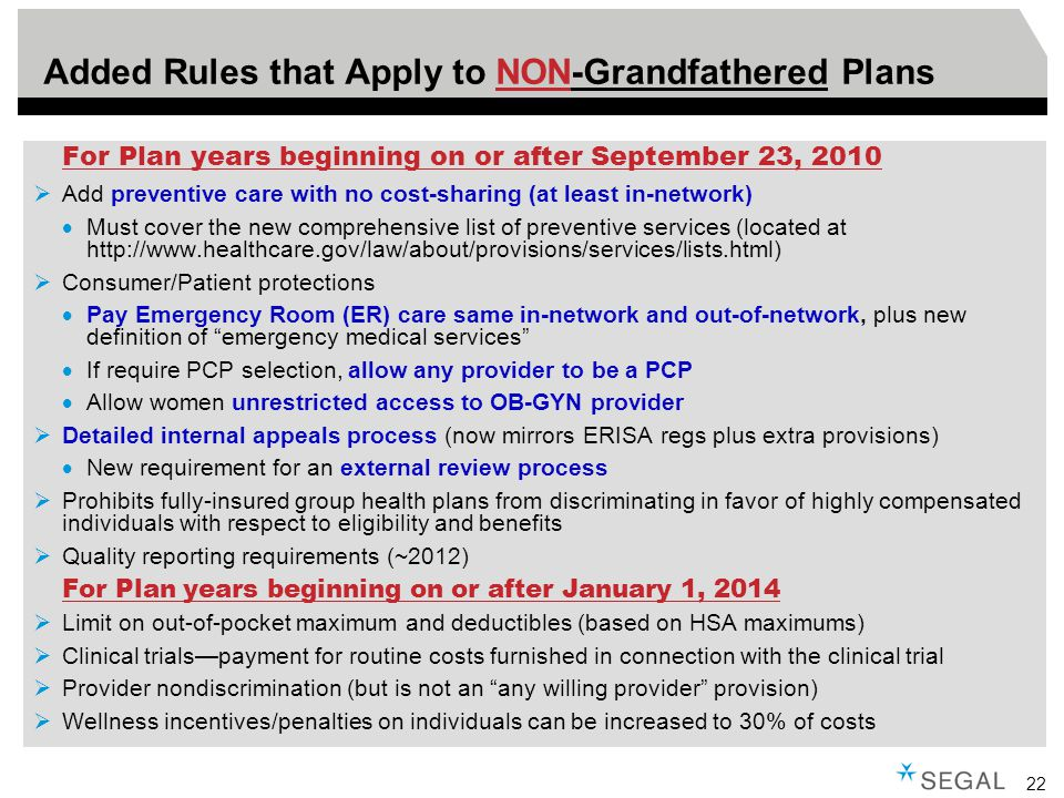 22 Added Rules that Apply to NON-Grandfathered Plans For Plan years beginning on or after September 23, 2010  Add preventive care with no cost-sharing (at least in-network)  Must cover the new comprehensive list of preventive services (located at http://www.healthcare.gov/law/about/provisions/services/lists.html)  Consumer/Patient protections  Pay Emergency Room (ER) care same in-network and out-of-network, plus new definition of emergency medical services  If require PCP selection, allow any provider to be a PCP  Allow women unrestricted access to OB-GYN provider  Detailed internal appeals process (now mirrors ERISA regs plus extra provisions)  New requirement for an external review process  Prohibits fully-insured group health plans from discriminating in favor of highly compensated individuals with respect to eligibility and benefits  Quality reporting requirements (~2012) For Plan years beginning on or after January 1, 2014  Limit on out-of-pocket maximum and deductibles (based on HSA maximums)  Clinical trials—payment for routine costs furnished in connection with the clinical trial  Provider nondiscrimination (but is not an any willing provider provision)  Wellness incentives/penalties on individuals can be increased to 30% of costs