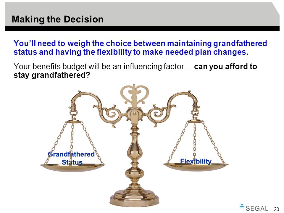 23 Making the Decision You'll need to weigh the choice between maintaining grandfathered status and having the flexibility to make needed plan changes.