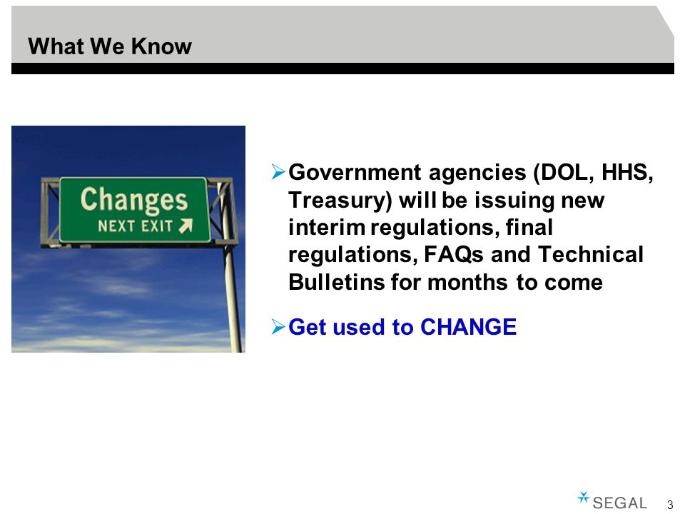3 What We Know  Government agencies (DOL, HHS, Treasury) will be issuing new interim regulations, final regulations, FAQs and Technical Bulletins for months to come  Get used to CHANGE