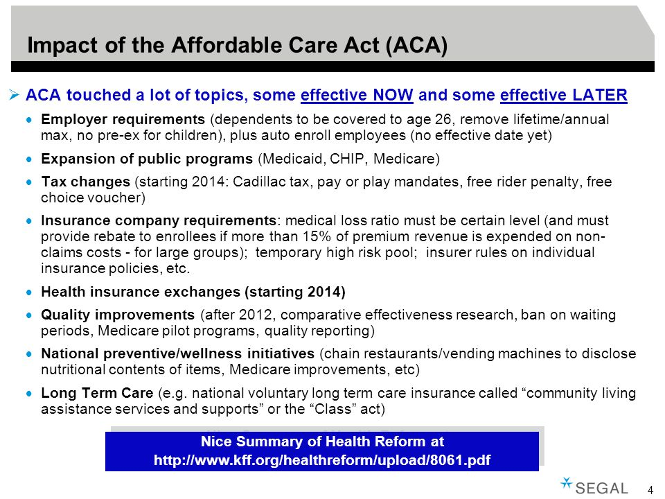 4 Impact of the Affordable Care Act (ACA)  ACA touched a lot of topics, some effective NOW and some effective LATER  Employer requirements (dependents to be covered to age 26, remove lifetime/annual max, no pre-ex for children), plus auto enroll employees (no effective date yet)  Expansion of public programs (Medicaid, CHIP, Medicare)  Tax changes (starting 2014: Cadillac tax, pay or play mandates, free rider penalty, free choice voucher)  Insurance company requirements: medical loss ratio must be certain level (and must provide rebate to enrollees if more than 15% of premium revenue is expended on non- claims costs - for large groups); temporary high risk pool; insurer rules on individual insurance policies, etc.