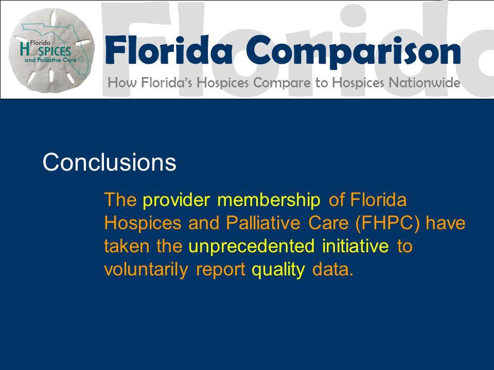 Florida Florida Comparison How Florida's Hospices Compare to Hospices Nationwide FHPC EXCELLENCE ACCOUNTABILITY Conclusions The provider membership of Florida Hospices and Palliative Care (FHPC) have taken the unprecedented initiative to voluntarily report quality data.