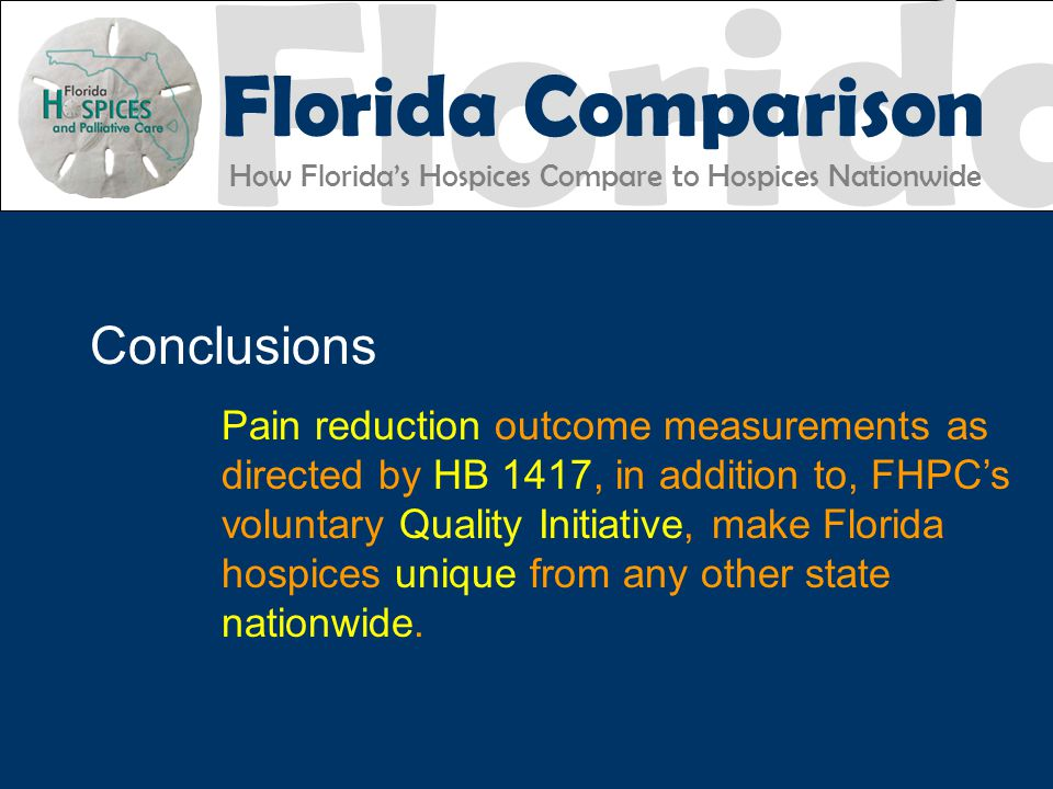Florida Florida Comparison How Florida's Hospices Compare to Hospices Nationwide FHPC EXCELLENCE ACCOUNTABILITY Conclusions Pain reduction outcome measurements as directed by HB 1417, in addition to, FHPC's voluntary Quality Initiative, make Florida hospices unique from any other state nationwide.