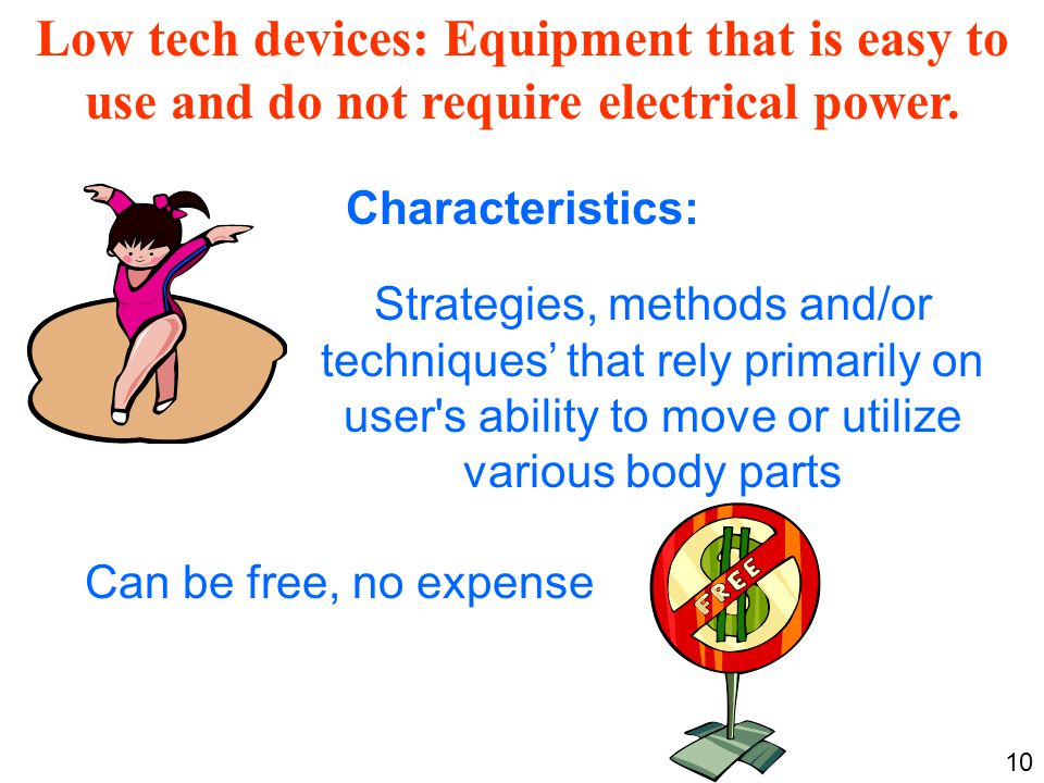Low tech devices: Equipment that is easy to use and do not require electrical power.