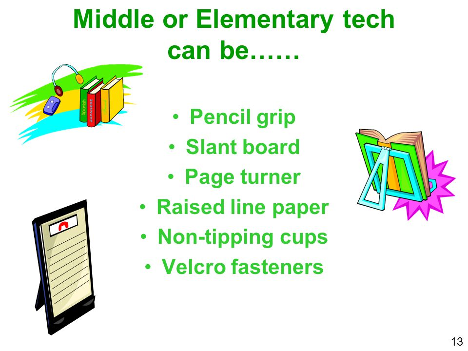 Middle or Elementary tech can be…… Pencil grip Slant board Page turner Raised line paper Non-tipping cups Velcro fasteners 13