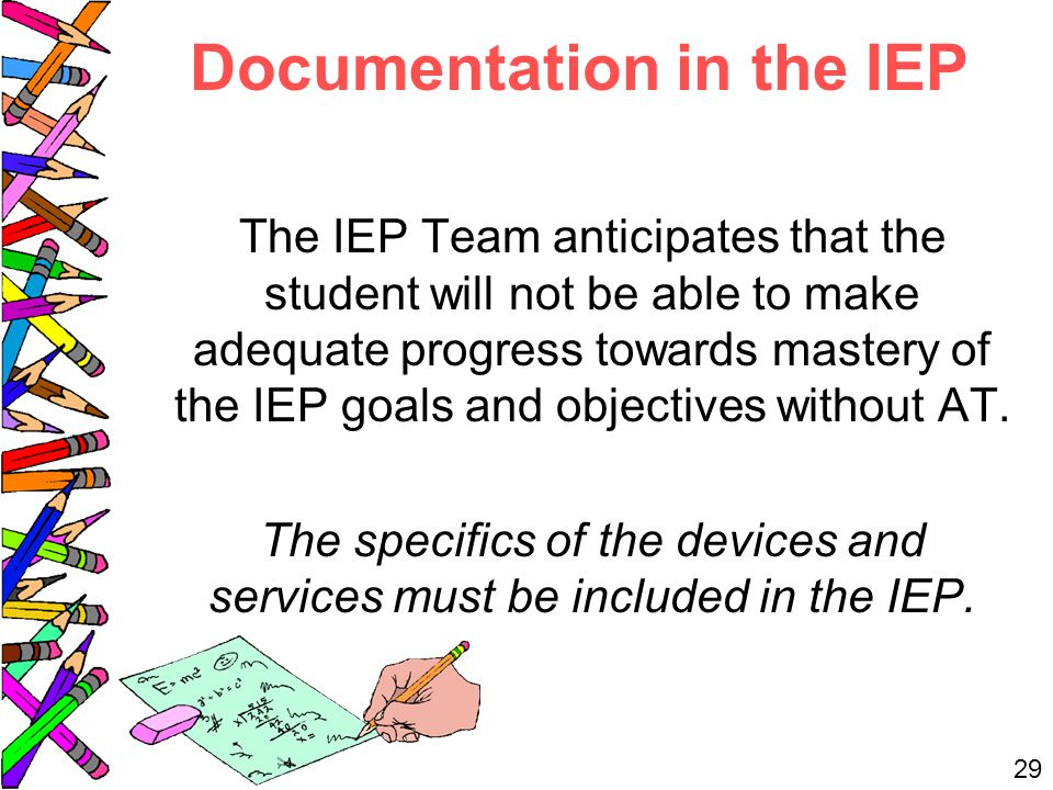 Documentation in the IEP The IEP Team anticipates that the student will not be able to make adequate progress towards mastery of the IEP goals and objectives without AT.