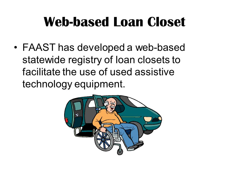Web-based Loan Closet FAAST has developed a web-based statewide registry of loan closets to facilitate the use of used assistive technology equipment.