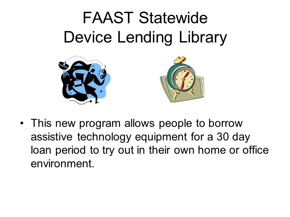FAAST Statewide Device Lending Library This new program allows people to borrow assistive technology equipment for a 30 day loan period to try out in their own home or office environment.