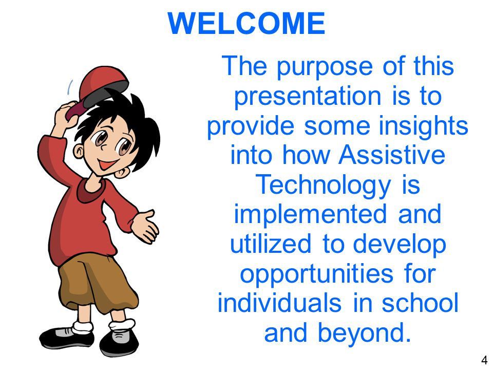 WELCOME The purpose of this presentation is to provide some insights into how Assistive Technology is implemented and utilized to develop opportunities for individuals in school and beyond.