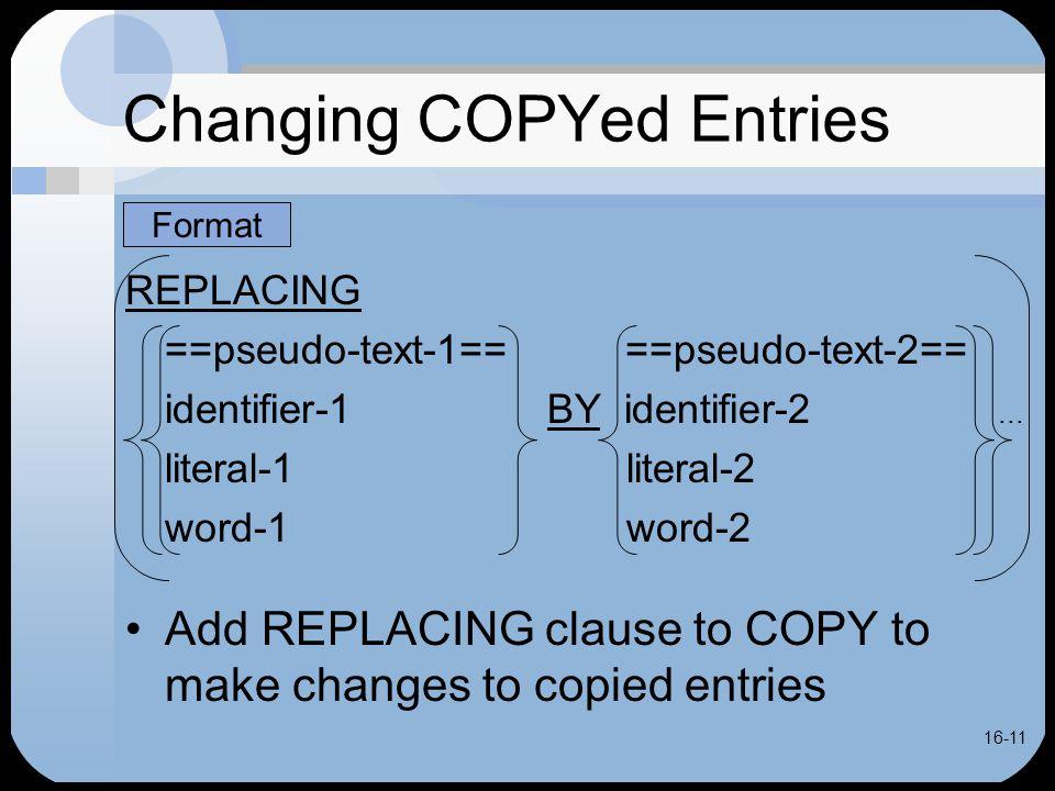 16-11 Changing COPYed Entries REPLACING ==pseudo-text-1== ==pseudo-text-2== identifier-1BY identifier-2...