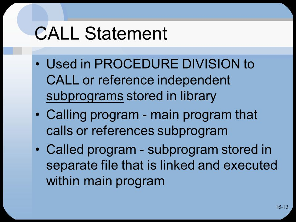 16-13 CALL Statement Used in PROCEDURE DIVISION to CALL or reference independent subprograms stored in library Calling program - main program that calls or references subprogram Called program - subprogram stored in separate file that is linked and executed within main program