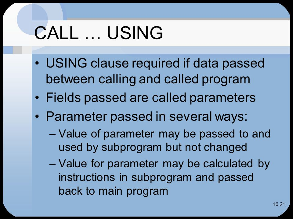 16-21 CALL … USING USING clause required if data passed between calling and called program Fields passed are called parameters Parameter passed in several ways: –Value of parameter may be passed to and used by subprogram but not changed –Value for parameter may be calculated by instructions in subprogram and passed back to main program