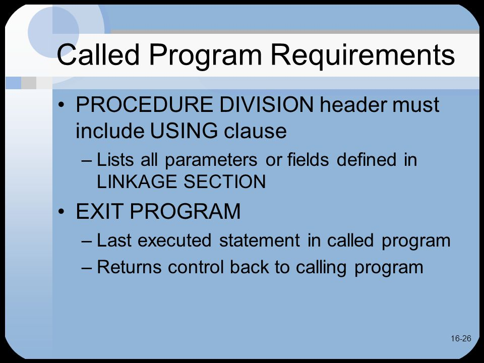 16-26 Called Program Requirements PROCEDURE DIVISION header must include USING clause –Lists all parameters or fields defined in LINKAGE SECTION EXIT PROGRAM –Last executed statement in called program –Returns control back to calling program
