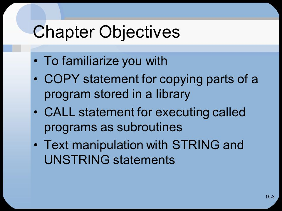 16-3 Chapter Objectives To familiarize you with COPY statement for copying parts of a program stored in a library CALL statement for executing called programs as subroutines Text manipulation with STRING and UNSTRING statements