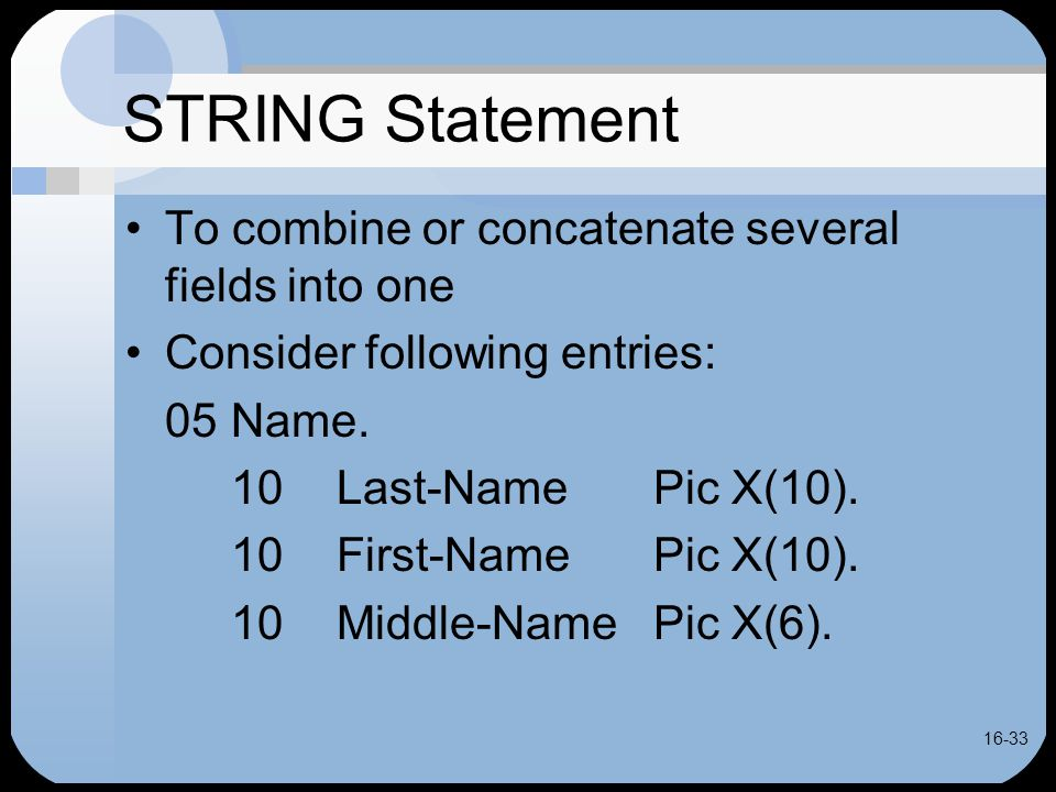 16-33 STRING Statement To combine or concatenate several fields into one Consider following entries: 05Name.