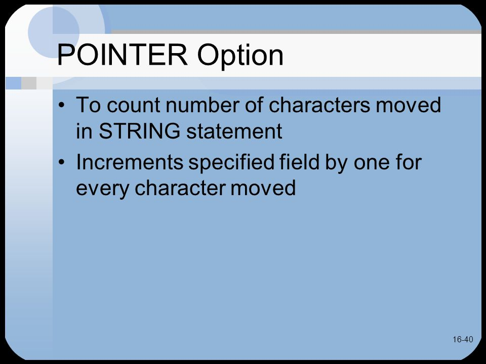 16-40 POINTER Option To count number of characters moved in STRING statement Increments specified field by one for every character moved