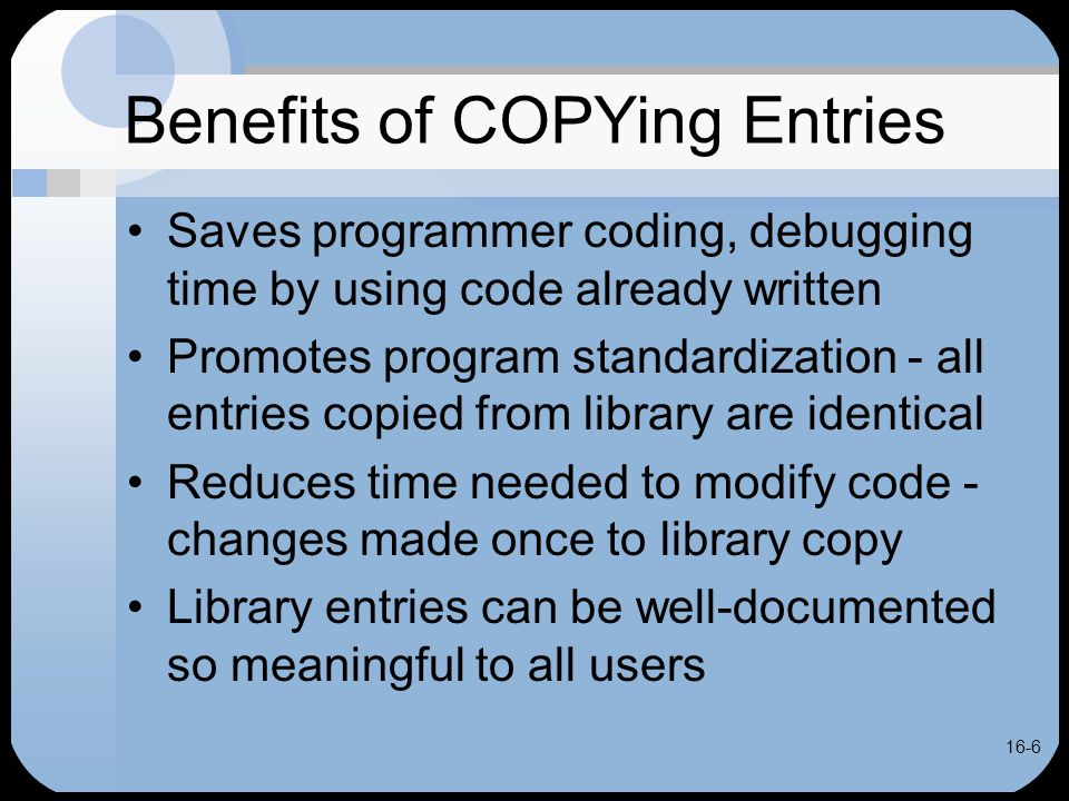 16-17 CALL vs COPY Typically, COPY ENVIROMENT, DATA DIVISION entries into source program CALL subprograms in PROCEDURE DIVISION rather than COPY them