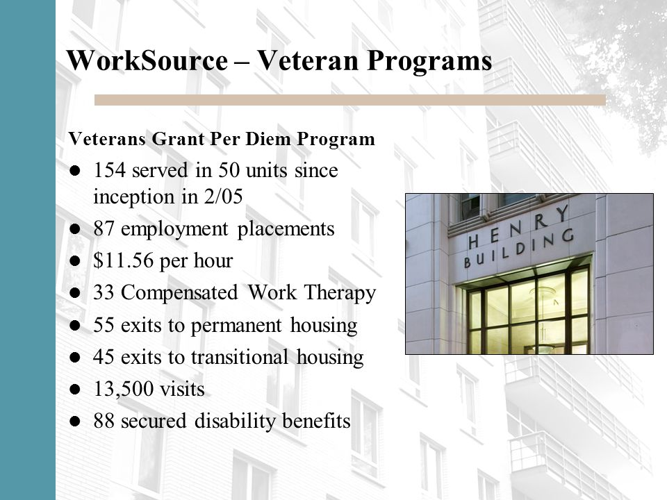 WorkSource – Veteran Programs Veterans Grant Per Diem Program 154 served in 50 units since inception in 2/05 87 employment placements $11.56 per hour
