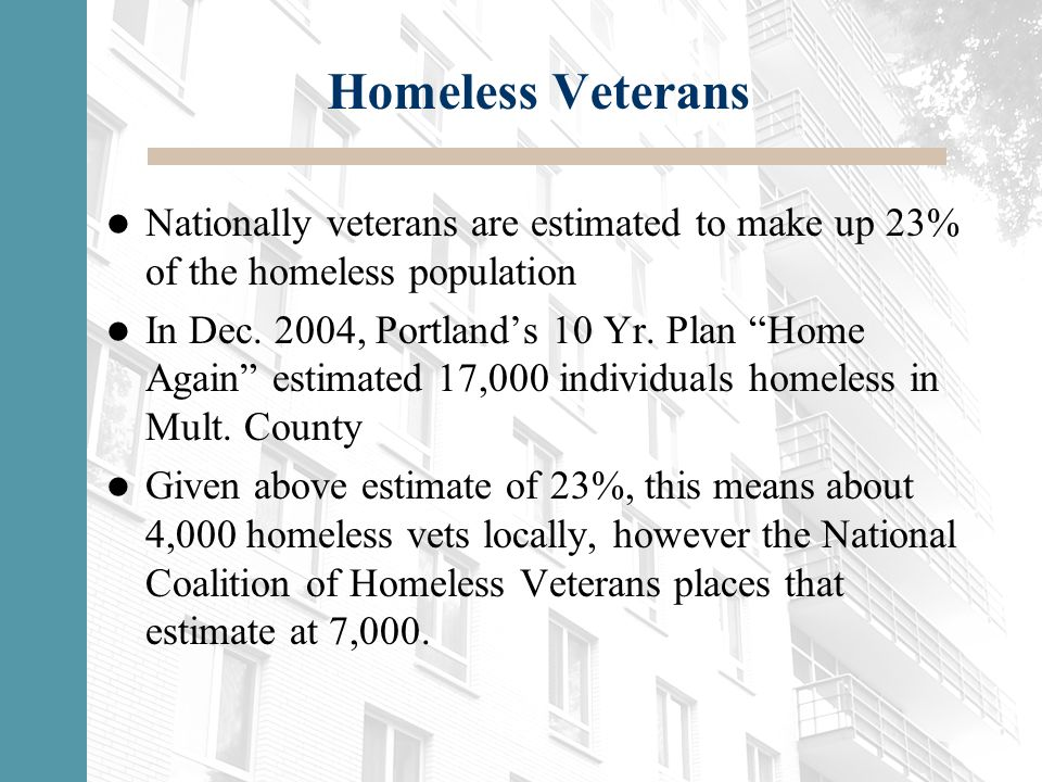 """Homeless Veterans Nationally veterans are estimated to make up 23% of the homeless population In Dec. 2004, Portland's 10 Yr. Plan """"Home Again"""" estima"""