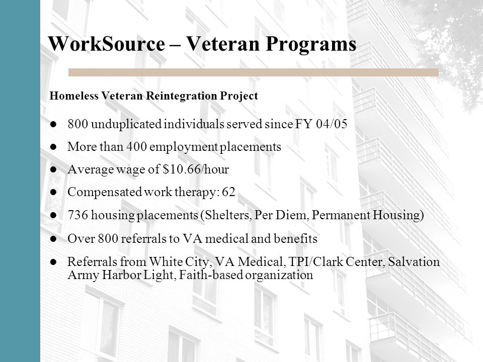 WorkSource – Veteran Programs Homeless Veteran Reintegration Project 800 unduplicated individuals served since FY 04/05 More than 400 employment place