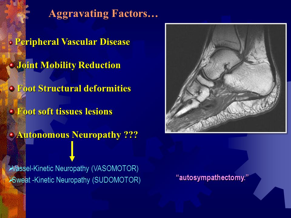 Aggravating Factors… Peripheral Vascular Disease Joint Mobility Reduction Joint Mobility Reduction Foot Structural deformities Foot Structural deformities Foot soft tissues lesions Foot soft tissues lesions Autonomous Neuropathy ??.