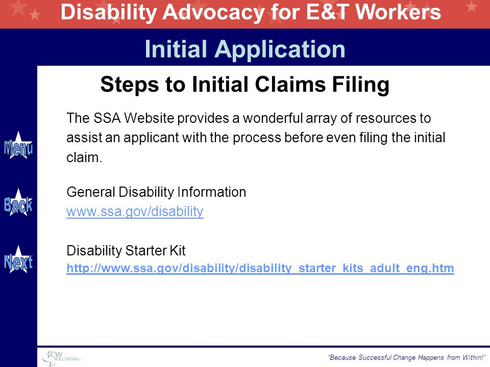 Disability Advocacy for E&T Workers Because Successful Change Happens from Within! Steps to Initial Claims Filing The SSA Website provides a wonderful array of resources to assist an applicant with the process before even filing the initial claim.