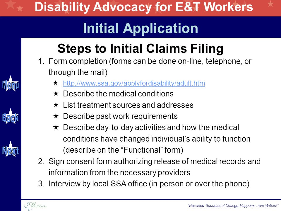 Disability Advocacy for E&T Workers Because Successful Change Happens from Within! Steps to Initial Claims Filing 1.Form completion (forms can be done on-line, telephone, or through the mail)  http://www.ssa.gov/applyfordisability/adult.htm http://www.ssa.gov/applyfordisability/adult.htm  Describe the medical conditions  List treatment sources and addresses  Describe past work requirements  Describe day-to-day activities and how the medical conditions have changed individual's ability to function (describe on the Functional form) 2.Sign consent form authorizing release of medical records and information from the necessary providers.