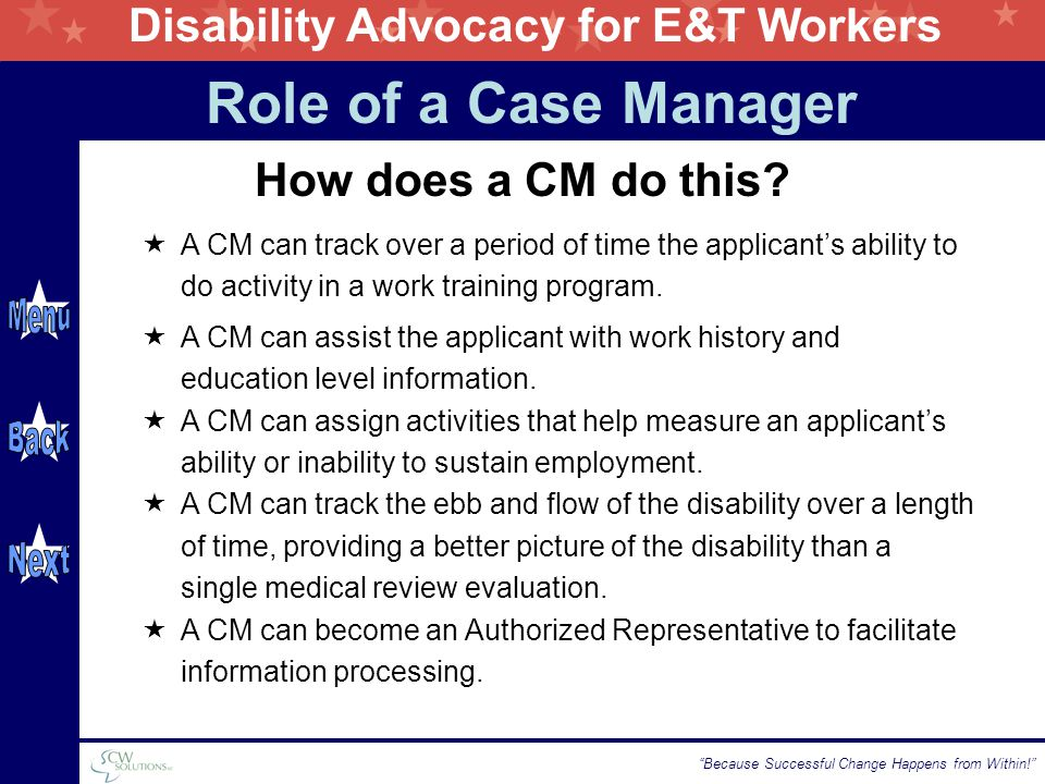 "Disability Advocacy for E&T Workers ""Because Successful Change Happens from Within!"" How does a CM do this?  A CM can track over a period of time the"