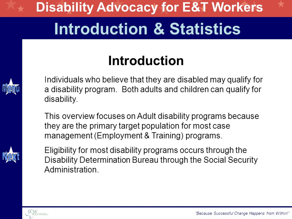 Disability Advocacy for E&T Workers Because Successful Change Happens from Within! Introduction & Statistics Individuals who believe that they are disabled may qualify for a disability program.
