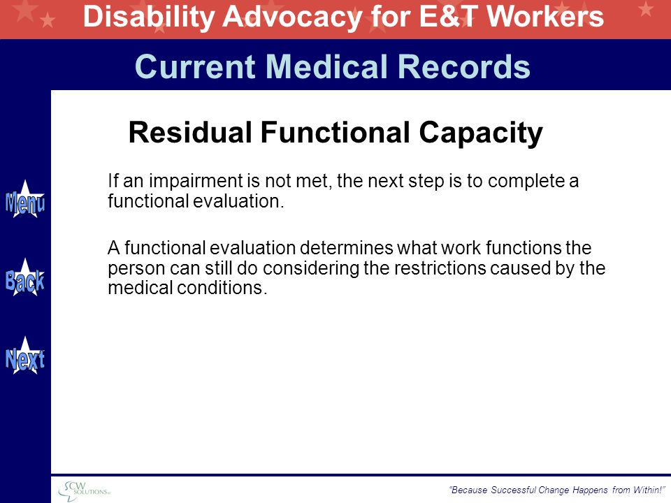 Disability Advocacy for E&T Workers Because Successful Change Happens from Within! Residual Functional Capacity If an impairment is not met, the next step is to complete a functional evaluation.