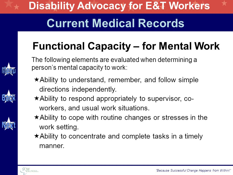 Disability Advocacy for E&T Workers Because Successful Change Happens from Within! Functional Capacity – for Mental Work The following elements are evaluated when determining a person's mental capacity to work:  Ability to understand, remember, and follow simple directions independently.