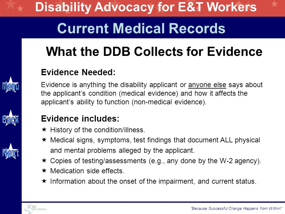 Disability Advocacy for E&T Workers Because Successful Change Happens from Within! What the DDB Collects for Evidence Current Medical Records Evidence is anything the disability applicant or anyone else says about the applicant's condition (medical evidence) and how it affects the applicant's ability to function (non-medical evidence).