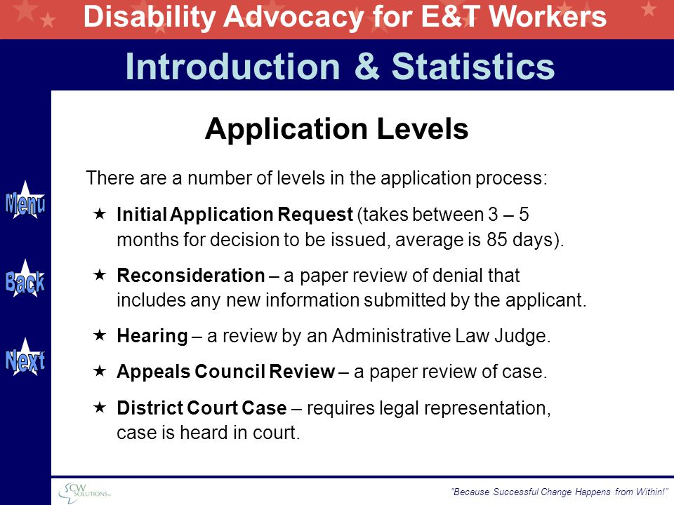 Disability Advocacy for E&T Workers Because Successful Change Happens from Within! Application Levels There are a number of levels in the application process: Introduction & Statistics  Initial Application Request (takes between 3 – 5 months for decision to be issued, average is 85 days).