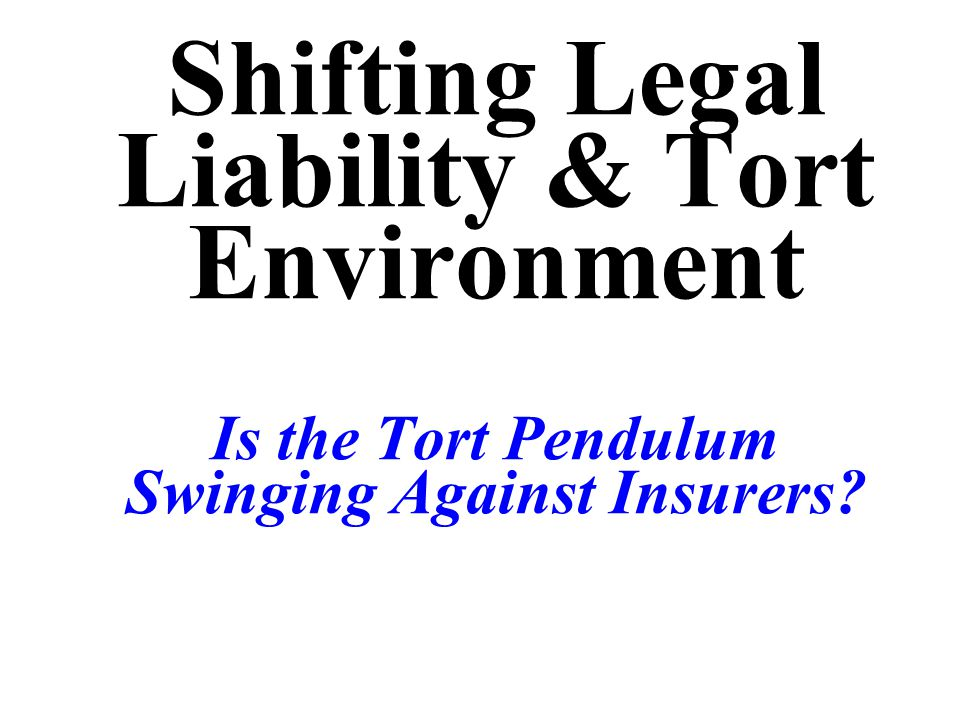 Shifting Legal Liability & Tort Environment Is the Tort Pendulum Swinging Against Insurers?