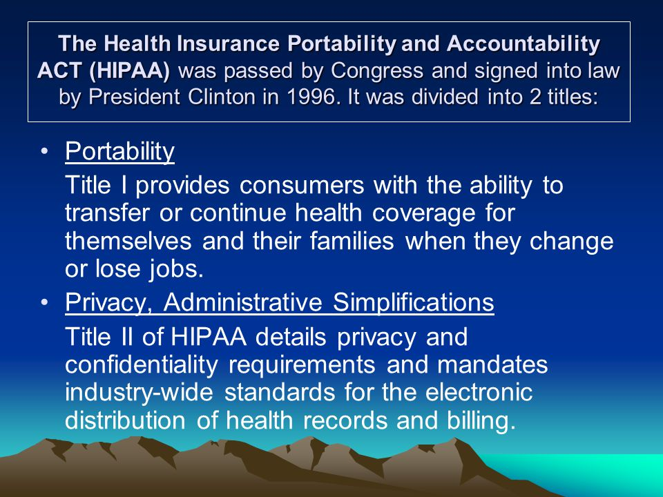 Acronyms  HIPAA – Health Insurance Portability and Accountability Act of 1996  PHI – Protected Health Information  IIHI – Individual Identifiable Health Information  EIHI – Electronic Identifiable Health Information  EMR/EHR – Electronic Medical Records/Electronic Health Records  NOPP – Notice of Privacy Practices  CE – Covered Entity  BA - Business Associate  BAA – Business Associates Agreement  HITECT - Health Information Technology for Economic and Clinical Health  AARA – American Recovery and Reinvestment Act of 2009  OMNI – Omnibus Rule  GINA – Genetic Information Nondiscrimination Act of 2008  DHHS – Department of Health and Human Services  OCR – Office of Civil Rights