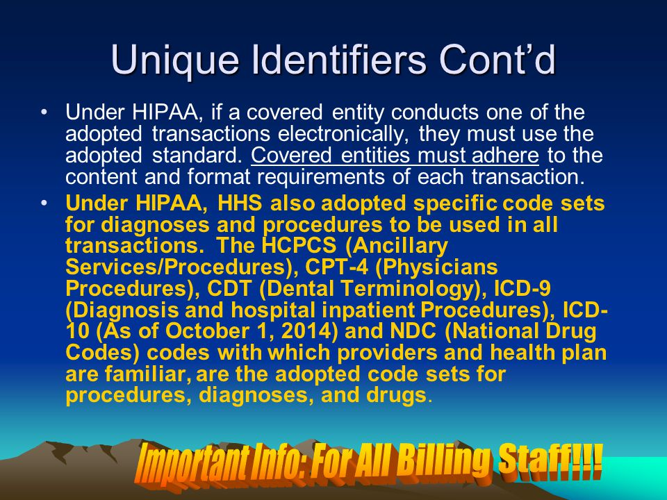 Unique Identifiers Cont'd Under HIPAA, if a covered entity conducts one of the adopted transactions electronically, they must use the adopted standard.