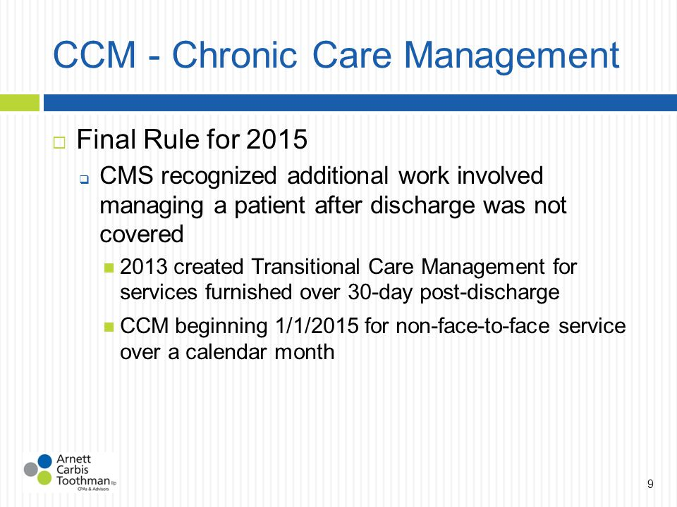 CCM - Chronic Care Management  Final Rule for 2015  CMS recognized additional work involved managing a patient after discharge was not covered 2013 created Transitional Care Management for services furnished over 30-day post-discharge CCM beginning 1/1/2015 for non-face-to-face service over a calendar month 9