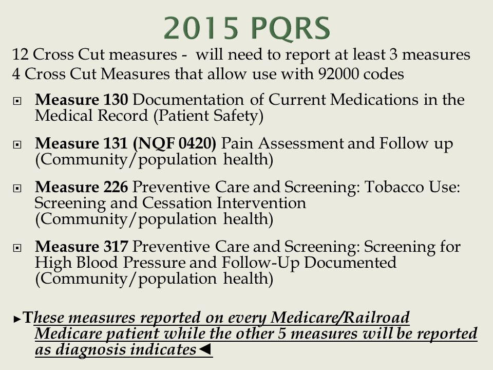 12 Cross Cut measures - will need to report at least 3 measures 4 Cross Cut Measures that allow use with 92000 codes  Measure 130 Documentation of Current Medications in the Medical Record (Patient Safety)  Measure 131 (NQF 0420) Pain Assessment and Follow up (Community/population health)  Measure 226 Preventive Care and Screening: Tobacco Use: Screening and Cessation Intervention (Community/population health)  Measure 317 Preventive Care and Screening: Screening for High Blood Pressure and Follow-Up Documented (Community/population health) ► T hese measures reported on every Medicare/Railroad Medicare patient while the other 5 measures will be reported as diagnosis indicates◄