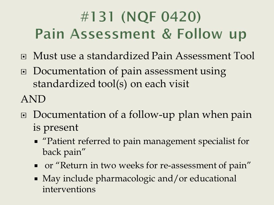  Must use a standardized Pain Assessment Tool  Documentation of pain assessment using standardized tool(s) on each visit AND  Documentation of a follow-up plan when pain is present  Patient referred to pain management specialist for back pain  or Return in two weeks for re-assessment of pain  May include pharmacologic and/or educational interventions
