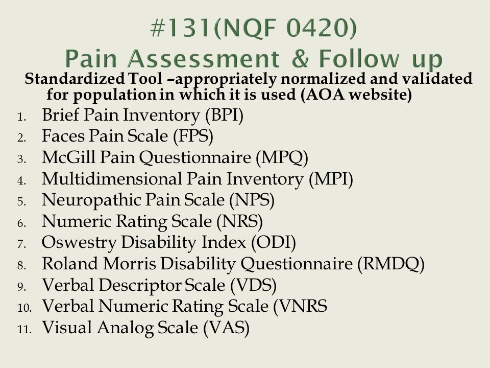 Standardized Tool –appropriately normalized and validated for population in which it is used (AOA website) 1. Brief Pain Inventory (BPI) 2. Faces Pain