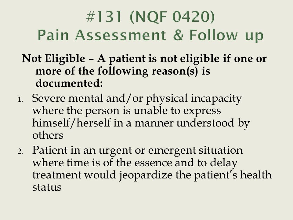 Not Eligible – A patient is not eligible if one or more of the following reason(s) is documented: 1. Severe mental and/or physical incapacity where th