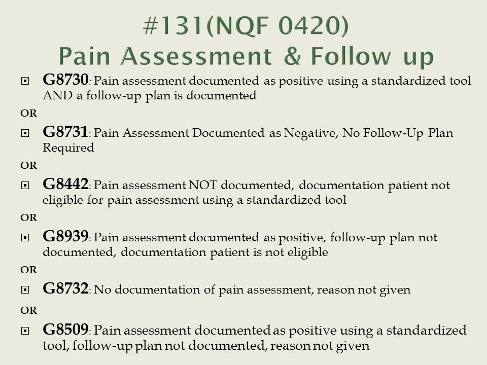  G8730 : Pain assessment documented as positive using a standardized tool AND a follow-up plan is documented OR  G8731 : Pain Assessment Documented