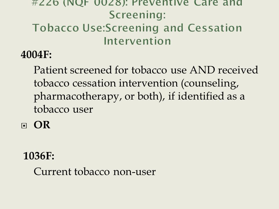 4004F: Patient screened for tobacco use AND received tobacco cessation intervention (counseling, pharmacotherapy, or both), if identified as a tobacco user  OR 1036F: Current tobacco non-user