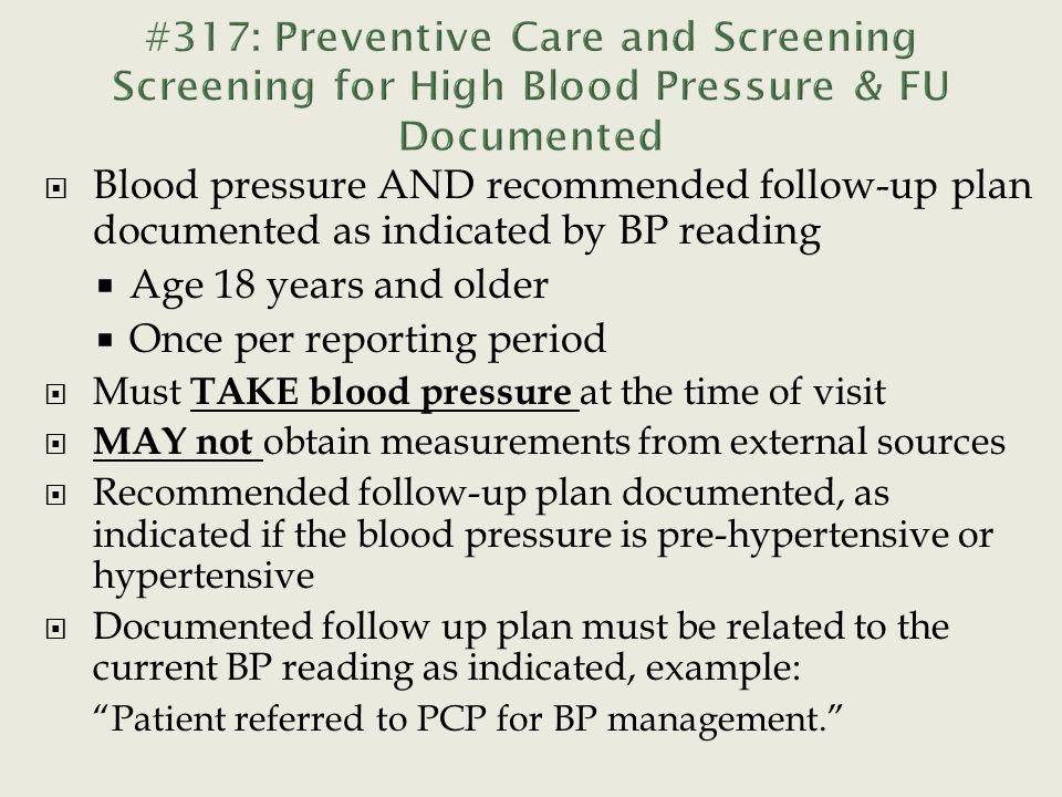  Blood pressure AND recommended follow-up plan documented as indicated by BP reading  Age 18 years and older  Once per reporting period  Must TAKE blood pressure at the time of visit  MAY not obtain measurements from external sources  Recommended follow-up plan documented, as indicated if the blood pressure is pre-hypertensive or hypertensive  Documented follow up plan must be related to the current BP reading as indicated, example: Patient referred to PCP for BP management.
