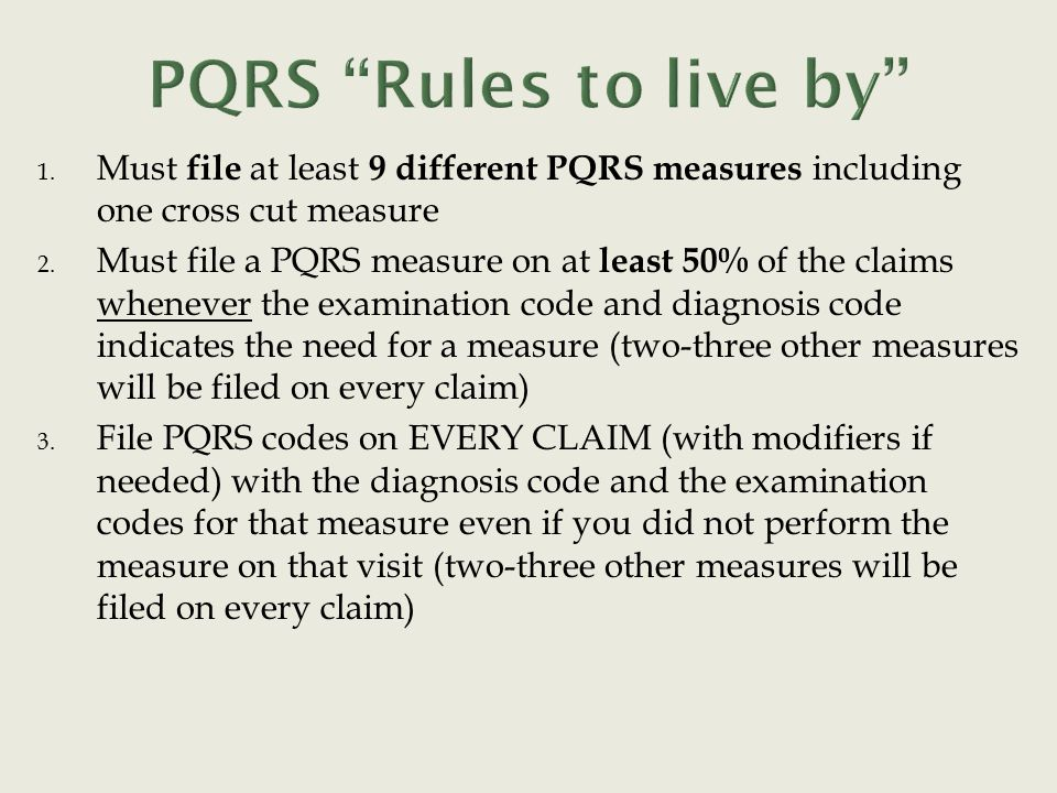 1. Must file at least 9 different PQRS measures including one cross cut measure 2. Must file a PQRS measure on at least 50% of the claims whenever the