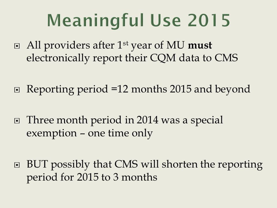  All providers after 1 st year of MU must electronically report their CQM data to CMS  Reporting period =12 months 2015 and beyond  Three month period in 2014 was a special exemption – one time only  BUT possibly that CMS will shorten the reporting period for 2015 to 3 months